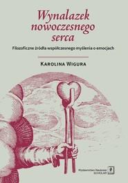 okładka Wynalazek nowoczesnego serca Filozoficzne źródła współczesnego myślenia o emocjach, Książka   Wigura Karolina