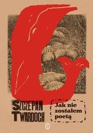 okładka Jak nie zostałem poetą, Książka | Szczepan Twardoch