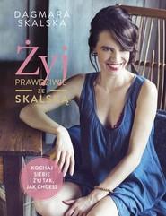 okładka Żyj prawdziwie ze Skalską Kochaj siebie i żyj tak, jak chcesz, Książka | Dagmara Skalska