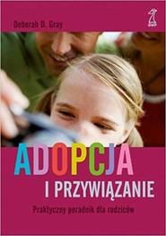 okładka Adopcja i przywiązanie Praktyczny poradnik dla rodziców, Książka   Deborah D. Gray