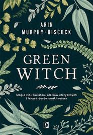 okładka Green Witch. Magia ziół, kwiatów, olejków eterycznych i innych darów matki natury, Książka | Arin Murphy-Hiscock