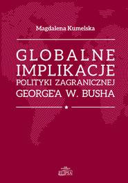 okładka Globalne implikacje polityki zagranicznej George'a W. Busha, Książka   Kumelsaka Magdalena