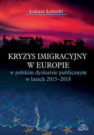 okładka Kryzys imigracyjny w Europie w polskim dyskursie publicznym w latach 2015-2018, Książka   Łotocki Łukasz