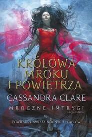 okładka Królowa Mroku i Powietrza. Mroczne intrygi. Tom 3, Książka | Cassandra Clare