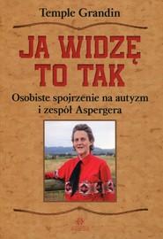okładka Ja widzę to tak Osobiste spojrzenie na autyzm i zespół Aspergera, Książka   Temple Grandin