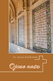 okładka Ojcze nas Krótkie wprowadzenie do Modlitwy Pańskiej, Książka | Królikowski Janusz
