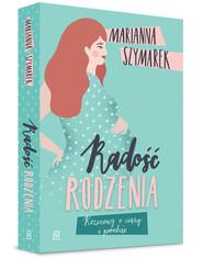 okładka Radość rodzenia Rozmowy o ciąży i porodzie, Książka | Szymarek Marianna