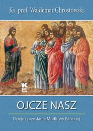 okładka Ojcze nasz Dzieje i przesłanie Modlitwy Pańskiej, Książka | prof Waldemar Chrostowski