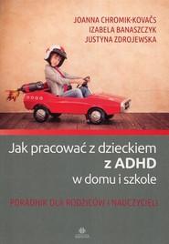 okładka Jak pracować z dzieckiem z ADHD w domu i w szkole Poradnik dla rodziców i nauczycieli, Książka   Joanna Chromik-Kovaćs, Izabela Banaszczyk, Justyna Zdrojewska