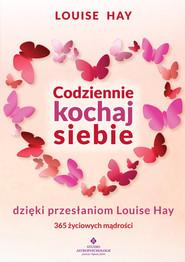 okładka Codziennie kochaj siebie dzięki przesłaniom Louise Hay 365 życiowych mądrości, Książka | Hay Louise