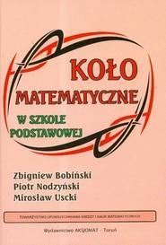 okładka Koło matematyczne w szkole podstawowej, Książka   Zbigniew Bobiński, Piotr Nodzyński, Mirosław Uscki