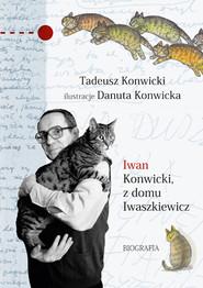 okładka Iwan Konwicki, z domu Iwaszkiewicz. Biografia, Książka | Tadeusz Konwicki