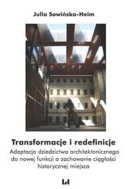 okładka Transformacje i redefinicje Adaptacja dziedzictwa architektonicznego do nowej funkcji a zachowanie ciągłości historycznej miejsc, Książka | Julia Sowińska-Heim