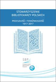 okładka Stowarzyszenie Bibliotekarzy Polskich Przeszłość i teraźniejszość 1917-2017, Książka |