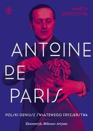 okładka Antoine de Paris Polski geniusz światowego fryzjerstwa, Książka | Marta Orzeszyna