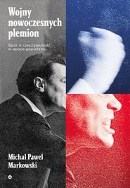 okładka Wojny nowoczesnych plemion Spór o rzeczywistość w epoce populizmu, Książka | Michał Paweł  Markowski