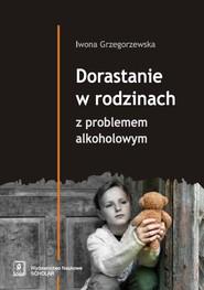okładka Dorastanie w rodzinach z problemem alkoholowym, Książka | Iwona  Grzegorzewska