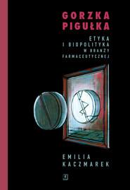 okładka Gorzka pigułka Etyka i biopolityka w branży farmaceutycznej, Książka | Kaczmarek Emilia
