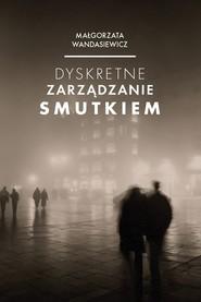 okładka Dyskretne zarządzanie smutkiem, Książka   Wandasiewicz Małgorzata
