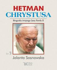 okładka Hetman Chrystusa Biografia św. Jana Pawła II Tom 3, Książka | Jolanta Sosnowska