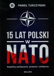 okładka 15 lat Polski w NATO Aspekty polityczne, prawne, militarne, Książka   Paweł Turczyński