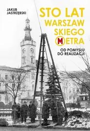 okładka Sto lat warszawskiego metra Od pomysłu do realizacji, Książka | Jakub Jastrzębski