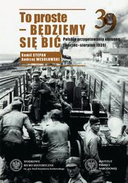 okładka To proste - będziemy się bić Polskie przygotowania obronne marzec-sierpień 1939, Książka | Andrzej Wesołowski, Kamil Stepan