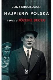 okładka Najpierw Polska Rzecz o Józefie Becku, Książka | Jerzy Chociłowski