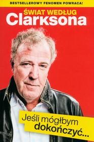 okładka Świat według Clarksona Jeśli móglbym dokończyć…, Książka | Jeremy Clarkson