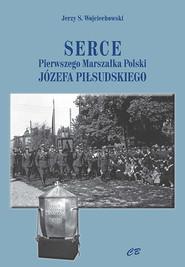 okładka Serce pierwszego Marszałka Polski Józefa Piłsudskiego, Książka | Jerzy S. Wojciechowski
