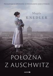 okładka Położna z Auschwitz Przejmująca opowieść o Stanisławie Leszczyńskiej, Książka | Knedler Magda