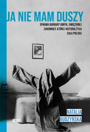 okładka Ja nie mam duszy. Sprawa Barbary Ubryk, uwięzionej zakonnicy, której historią żyła cała Polska, Książka | Natalia Budzyńska