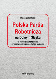 okładka Polska Partia Robotnicza na Dolnym Śląsku w okresie kształtowania systemu politycznego Polski Ludowe, Książka   Madej Małgorzata