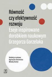 okładka Równość czy efektywność rozwoju Eseje inspirowane dorobkiem naukowym Grzegorza Gorzelaka, Książka  