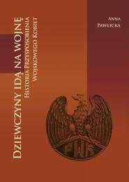 okładka Dziewczyny idą na wojnę Historia Przysposobienia Wojskowego Kobiet, Książka | Pawlicka Anna