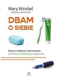 okładka Dbam o siebie Nauka o higienie i dojrzewaniu dla dzieci i młodzieży z autyzmem, Książka   Mary Wrobel, Patricia Reilly