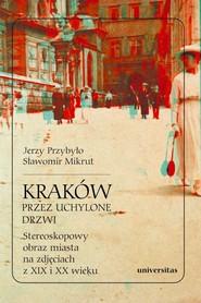 okładka Kraków przez uchylone drzwi Stereoskopowy obraz miasta na zdjęciach z XIX i XX wieku, Książka | Sławomir Mikrut, Jerzy Przybyło