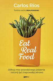 okładka Eat Real Food. Odkryj moc prawdziwego jedzenia i zacznij żyć (naprawdę) zdrowo, Książka | Rios Carlos
