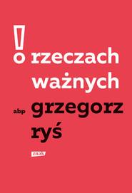 okładka O rzeczach ważnych, Książka | Grzegorz Ryś