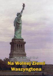 okładka Na wolnej ziemi Waszyngtona, Książka   Andrzej Marceli  Cisek