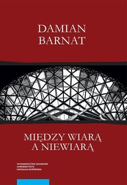 okładka Między wiarą a niewiarą, Książka | Barnat Damian