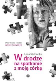 okładka W drodze na spotkanie z moją córką Opowieść matki dziecka z autyzmem, Książka   Niklewska Anna
