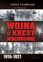 okładka Wojna o kresy wschodnie 1918-1921, Książka | Wyszczelski Lech