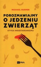okładka Porozmawiajmy o jedzeniu zwierząt Etyka wegetarianizmu, Książka   Huemer Michael
