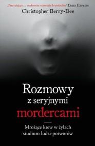 okładka Rozmowy z seryjnymi mordercami Mrożące krew w żyłach studium zwyrodnialców, Książka | Christopher Berry-Dee