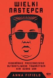 okładka Wielki Następca Niebiańskie przeznaczenie błyskotliwego towarzysza Kim Dzong Una, Książka   Anna Fifield