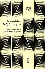 okładka Mój futuryzm Wspomnienia, listy, szkice, wiersze, proza, Książka   Jakobson Roman