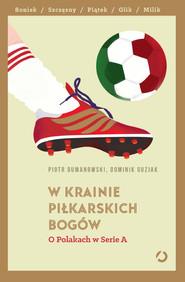 okładka W krainie piłkarskich bogów. O Polakach w Serie A , Książka   Dumanowski; Dominik Guziak Piotr