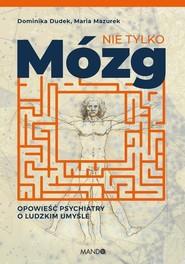 okładka Nie tylko mózg Opowieść psychiatry o ludzkim umyśle, Książka   Maria  Mazurek, Dominika Dudek