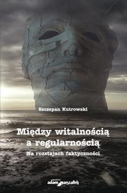 okładka Między witalnością a regularnością Na rozstajach faktyczności, Książka   Kutrowski Szczepan